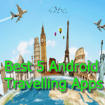 Best Five Must Have Travel Apps for Android